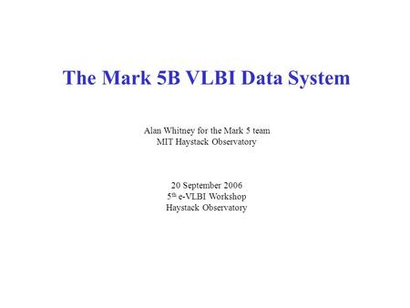 The Mark 5B VLBI Data System Alan Whitney for the Mark 5 team MIT Haystack Observatory 20 September 2006 5 th e-VLBI Workshop Haystack Observatory.