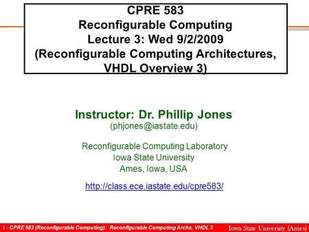 1 - CPRE 583 (Reconfigurable Computing): Reconfigurable Computing Archs, VHDL 3 Iowa State University (Ames) CPRE 583 Reconfigurable Computing Lecture.