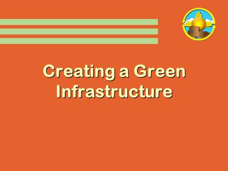 "Creating a Green Infrastructure. Driving Forces in NM  2004 ""Clean Energy State""  EO 2006-001  Solar Incentives  Sustainable Building Tax Credit."