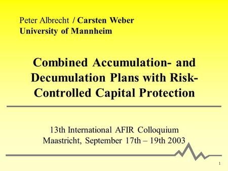 1 Combined Accumulation- and Decumulation Plans with Risk- Controlled Capital Protection 13th International AFIR Colloquium Maastricht, September 17th.