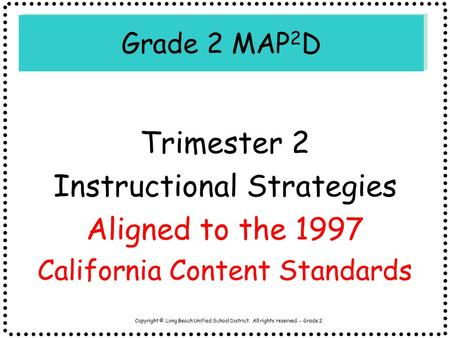 Copyright ©, Long Beach Unified School District. All rights reserved. - Grade 2 Grade 2 MAP 2 D Trimester 2 Instructional Strategies Aligned to the 1997.