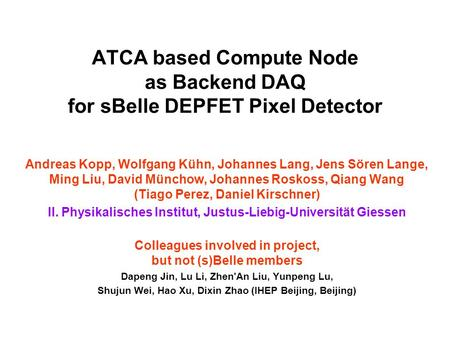 DEPFET Backend DAQ, Giessen Group 1 ATCA based Compute Node as Backend DAQ for sBelle DEPFET Pixel Detector Andreas Kopp, Wolfgang Kühn, Johannes Lang,