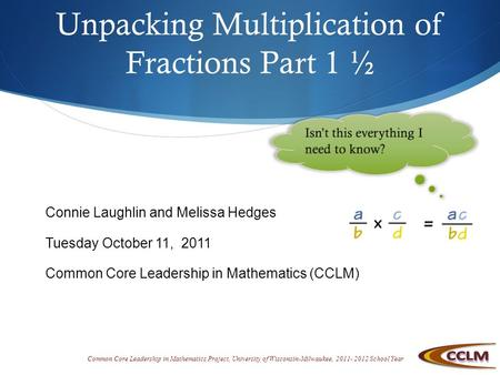 Common Core Leadership in Mathematics Project, University of Wisconsin-Milwaukee, 2011- 2012 School Year Unpacking Multiplication of Fractions Part 1 ½.