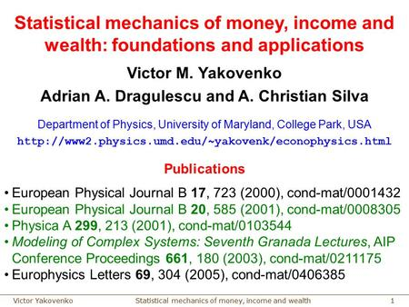Statistical mechanics of money, income and wealthVictor Yakovenko 1 Statistical mechanics of money, income and wealth: foundations and applications Victor.