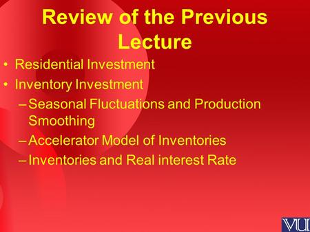 Review of the Previous Lecture Residential Investment Inventory Investment –Seasonal Fluctuations and Production Smoothing –Accelerator Model of Inventories.