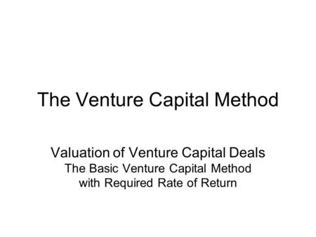 The Venture Capital Method Valuation of Venture Capital Deals The Basic Venture Capital Method with Required Rate of Return.