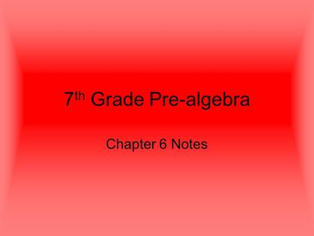 7 th Grade Pre-algebra Chapter 6 Notes. 6.1 Ratios and Rates Vocabulary Ratio: a comparison of two numbers by division. Rate: a ratio of two measurements.