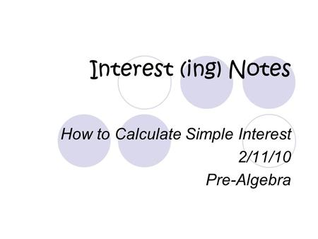Interest (ing) Notes How to Calculate Simple Interest 2/11/10 Pre-Algebra.