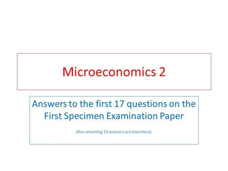 Microeconomics 2 Answers to the first 17 questions on the First Specimen Examination Paper (the remaining 10 answers are elsewhere)