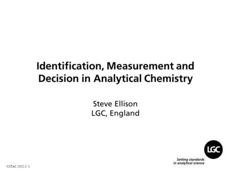 /CITAC 2002-1/ 1 Identification, Measurement and Decision in Analytical Chemistry Steve Ellison LGC, England.