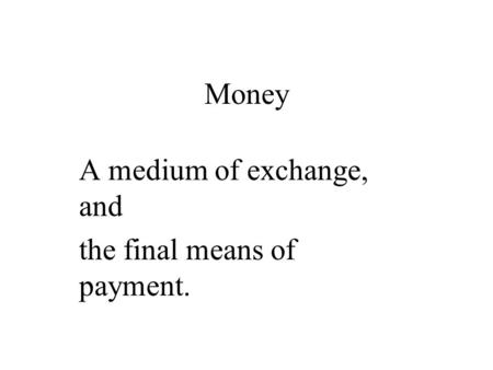 Money A medium of exchange, and the final means of payment.