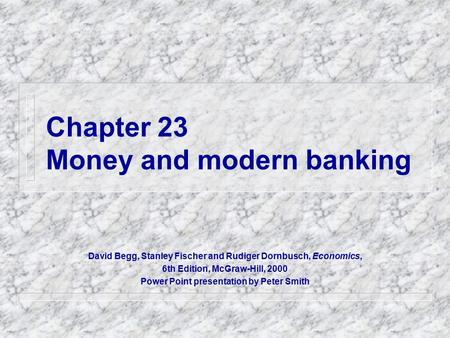 Chapter 23 Money and modern banking David Begg, Stanley Fischer and Rudiger Dornbusch, Economics, 6th Edition, McGraw-Hill, 2000 Power Point presentation.