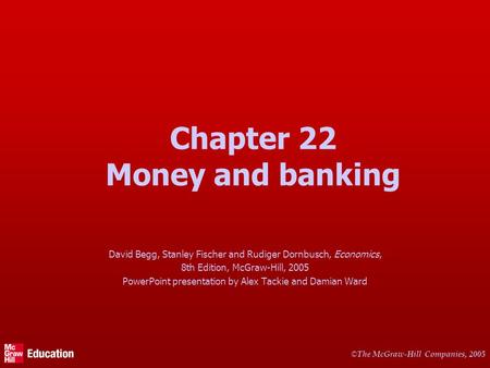 © The McGraw-Hill Companies, 2005 Chapter 22 Money and banking David Begg, Stanley Fischer and Rudiger Dornbusch, Economics, 8th Edition, McGraw-Hill,