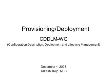 Provisioning/Deployment CDDLM-WG (Configuration Description, Deployment and Lifecycle Management) December 4, 2003 Takashi Kojo, NEC.