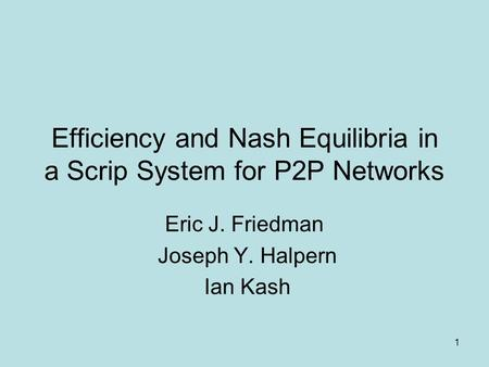 1 Efficiency and Nash Equilibria in a Scrip System for P2P Networks Eric J. Friedman Joseph Y. Halpern Ian Kash.