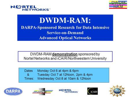 DWDM RAM NTONC DWDM-RAM: DARPA-Sponsored Research for Data Intensive Service-on-Demand Advanced Optical Networks DWDM-RAM demonstration sponsored by Nortel.