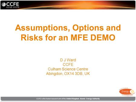 CCFE is the fusion research arm of the United Kingdom Atomic Energy Authority Assumptions, Options and Risks for an MFE DEMO D J Ward CCFE Culham Science.