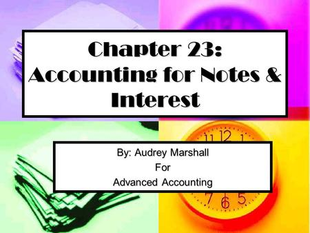 Chapter 23: Accounting for Notes & Interest By: Audrey Marshall For Advanced Accounting.