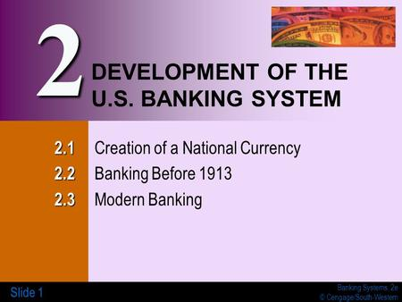 Banking Systems, 2e © Cengage/South-Western Slide 1 DEVELOPMENT OF THE U.S. BANKING SYSTEM 2.1 2.1 Creation of a National Currency 2.2 2.2 Banking Before.