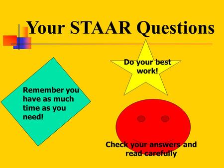 Your STAAR Questions Remember you have as much time as you need! Do your best work! Check your answers and read carefully.
