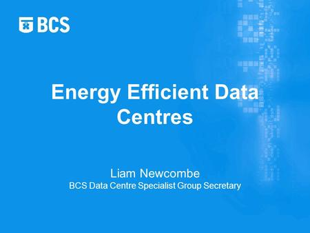 Liam Newcombe BCS Data Centre Specialist Group Secretary Energy Efficient Data Centres.