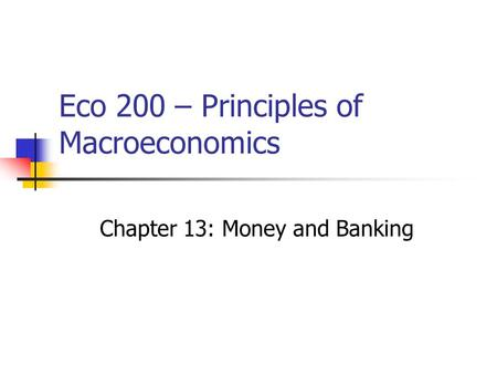 Eco 200 – Principles of Macroeconomics Chapter 13: Money and Banking.