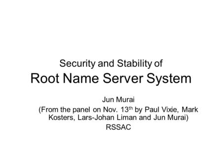 Security and Stability of Root Name Server System Jun Murai (From the panel on Nov. 13 th by Paul Vixie, Mark Kosters, Lars-Johan Liman and Jun Murai)
