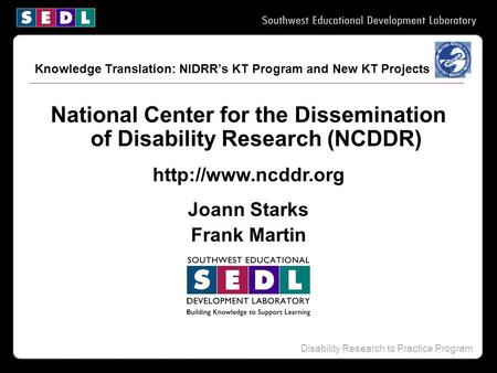 Disability Research to Practice Program National Center for the Dissemination of Disability Research (NCDDR)  Joann Starks Frank Martin.