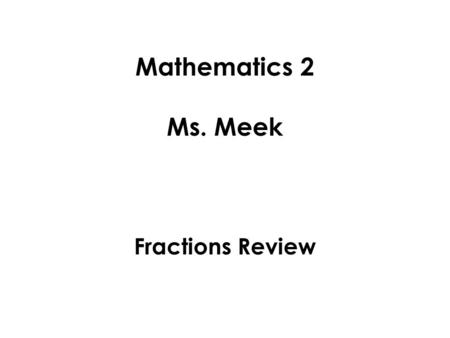 Mathematics 2 Ms. Meek Fractions Review. Fractions are part of a whole number. On a number line, if an arrow is pointing at a number located between two.