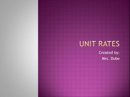 Created by: Mrs. Dube.  Rate – a ratio that compares two quantities measured in different units  Ex. miles/per hour  Unit rate – a rate whose denominator.