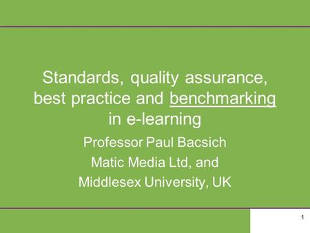 1 Standards, quality assurance, best practice and benchmarking in e-learning Professor Paul Bacsich Matic Media Ltd, and Middlesex University, UK.