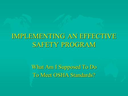IMPLEMENTING AN EFFECTIVE SAFETY PROGRAM What Am I Supposed To Do To Meet OSHA Standards?