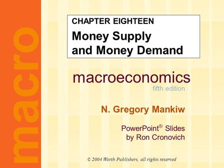 Macroeconomics fifth edition N. Gregory Mankiw PowerPoint ® Slides by Ron Cronovich macro © 2004 Worth Publishers, all rights reserved CHAPTER EIGHTEEN.
