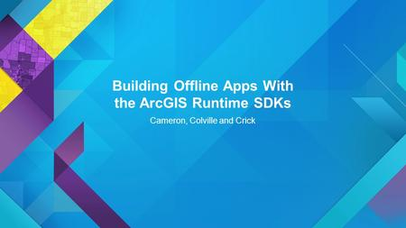 Building Offline Apps With the ArcGIS Runtime SDKs Cameron, Colville and Crick.