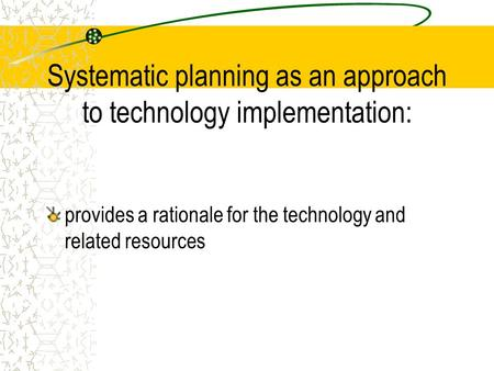 Systematic planning as an approach to technology implementation: provides a rationale for the technology and related resources.