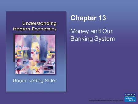 Chapter 13 Money and Our Banking System. Copyright © 2005 Pearson Addison-Wesley. All rights reserved.13-2 Learning Objectives List the functions of money.