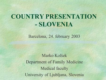 COUNTRY PRESENTATION - SLOVENIA Barcelona, 24. february 2003 Marko Kolšek Department of Family Medicine Medical faculty University of Ljubljana, Slovenia.