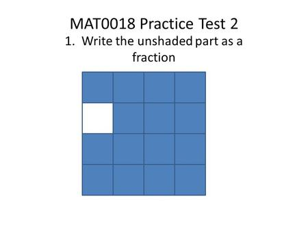 MAT0018 Practice Test 2 1. Write the unshaded part as a fraction.