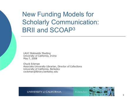 1 New Funding Models for Scholarly Communication: BRII and SCOAP 3 LAUC Statewide Meeting University of California, Irvine May 7, 2008 Chuck Eckman Associate.