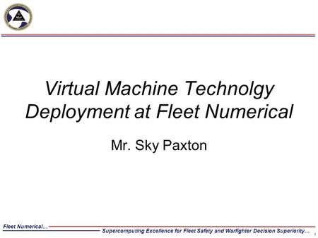 Fleet Numerical… Supercomputing Excellence for Fleet Safety and Warfighter Decision Superiority… Virtual Machine Technolgy Deployment at Fleet Numerical.