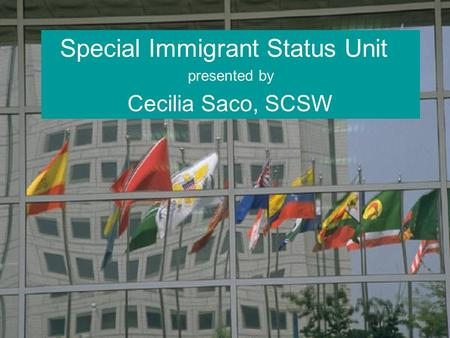 Special Immigrant Status Unit presented by Cecilia Saco, SCSW.