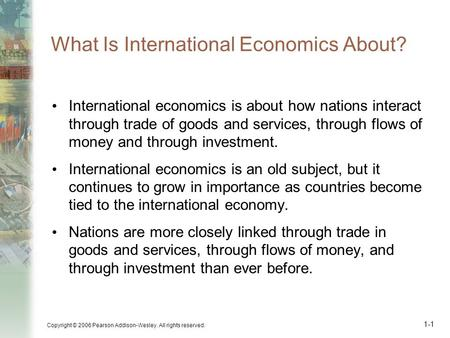 Copyright © 2006 Pearson Addison-Wesley. All rights reserved. 1-1 What Is International Economics About? International economics is about how nations interact.
