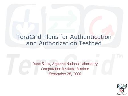 TeraGrid Plans for Authentication and Authorization Testbed Dane Skow, Argonne National Laboratory Computation Institute Seminar September 28, 2006.