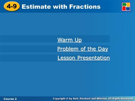 4-9 Estimate with Fractions Course 2 Warm Up Warm Up Problem of the Day Problem of the Day Lesson Presentation Lesson Presentation.