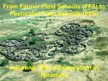 From Farmer Field Schools (FFS) to Pastoralist Field Schools (PFS) Adopting FFS to Pastoralism in Karamoja.