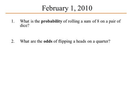 February 1, 2010 1.What is the probability of rolling a sum of 8 on a pair of dice? 2.What are the odds of flipping a heads on a quarter?