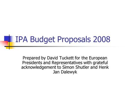 IPA Budget Proposals 2008 Prepared by David Tuckett for the European Presidents and Representatives with grateful acknowledgement to Simon Shutler and.