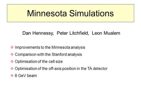 Minnesota Simulations Dan Hennessy, Peter Litchfield, Leon Mualem  Improvements to the Minnesota analysis  Comparison with the Stanford analysis  Optimisation.
