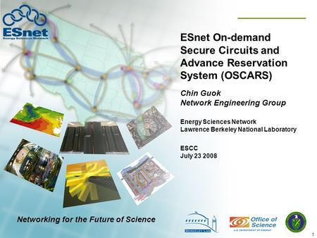 1 ESnet On-demand Secure Circuits and Advance Reservation System (OSCARS) Chin Guok Network Engineering Group ESCC July 23 2008 Energy Sciences Network.