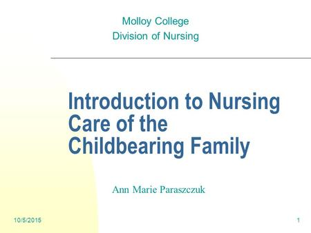 1 Introduction to Nursing Care of the Childbearing Family Molloy College Division of Nursing Ann Marie Paraszczuk 10/5/2015.